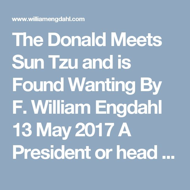 The Donald Meets Sun Tzu and is Found Wanting  By F. William Engdahl  13 May 2017    A President or head of State of a great nation, a major world power we might think would have reached their position through years of responsible achievement and experience in the art of statecraft, in short through development of very special qualities of responsible leadership. It's instructive to briefly look at the current president of the United States of America, Donald Trump, aka The Donald, from the…