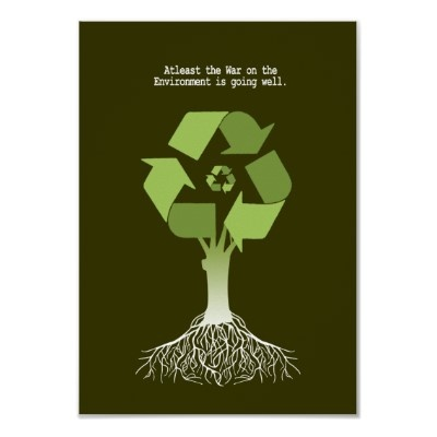 "We found this poster on zazzle.com, and were drawn to it by its powerful message:   ""At least the war on the environment is going well.""  Help us stand against the destruction of our environment!"
