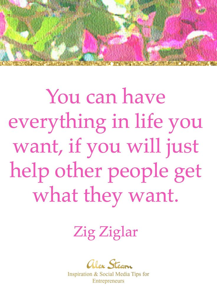 You can have everything in life you want , if you will just help other people get what they want.  Zig Ziglar
