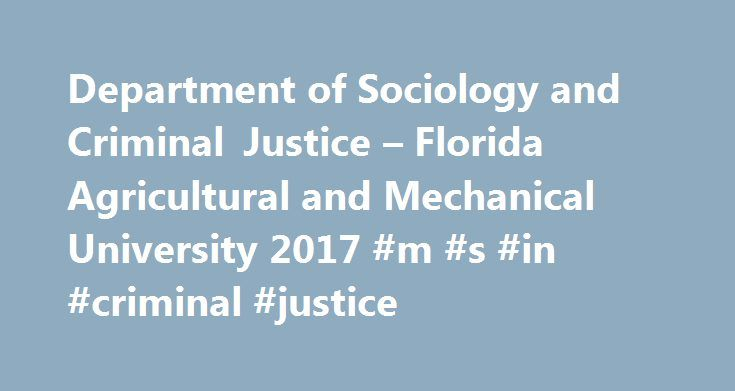 Department of Sociology and Criminal Justice – Florida Agricultural and Mechanical University 2017 #m #s #in #criminal #justice http://swaziland.nef2.com/department-of-sociology-and-criminal-justice-florida-agricultural-and-mechanical-university-2017-m-s-in-criminal-justice/  # Department of Sociology and Criminal Justice In 1948, Florida A M University established the Department of Sociology and began offering major coursework in Sociology with a few courses in Anthropology. Two years…