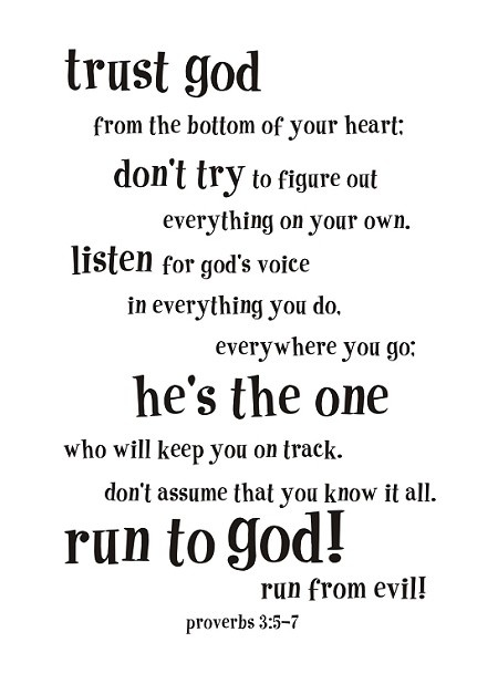"""""""Trust God from the bottom of your heart: don't try to figure out everything on your own. Listen for God's voice in everything you do, everywhere you go. He's the one who will keep you on track. Don't assume that you know it all. Run to God! Run from evil! -Proverbs 3:5-7"""