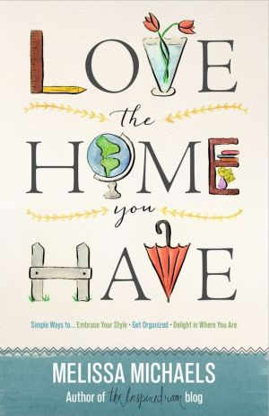 LOVE THE HOME YOU HAVE - THE INSPIRED ROOM BY AUTHOR MELISSA MICHAELS theinspiredroom.net