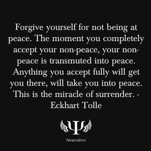 Forgive yourself for not being at peace.  The moment you completely accept your non-peace, your non-peace is transmitted into peace.  Anything you accept fully, will get you there, will take you into peace.  This is the miracle of surrender.   Eckhart Tolle <3:
