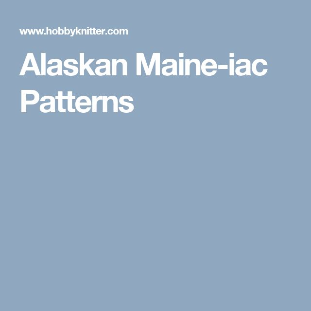 Alaskan Maine-iac Patterns