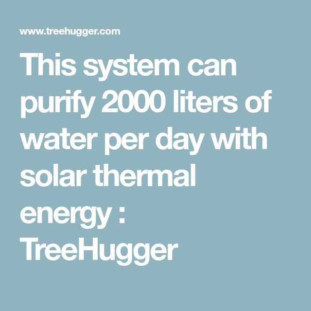 This system can purify 2000 liters of water per day with solar thermal energy : TreeHugger