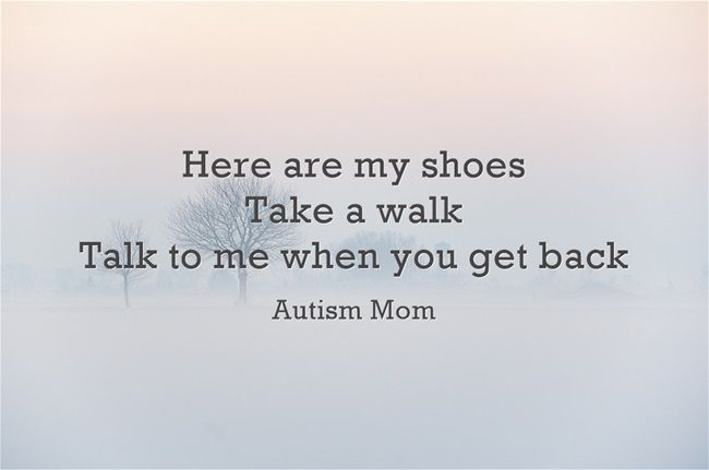 Better yet, take a walk in my son's shoes.