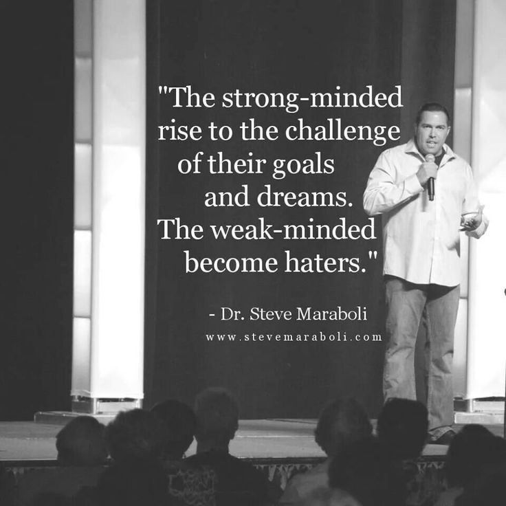 The strong minded rise to the challenge of their goals n dreams. The weak minded become haters