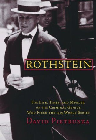 Rothstein: The Life, Times, and Murder of the Criminal Genius Who Fixed the 1919 World Series • David Pietrusza