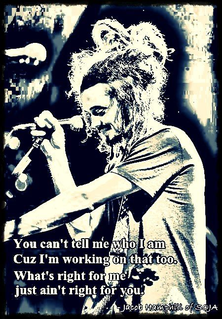 """""""You can't tell me who I am  Cuz I'm working on that too.  What's right for me  Just ain't right for you.""""   SOJA"""