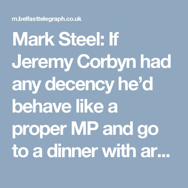 Mark Steel: If Jeremy Corbyn had any decency he'd behave like a proper MP and go to a dinner with arms traders or offshore bankers - BelfastTelegraph.co.uk