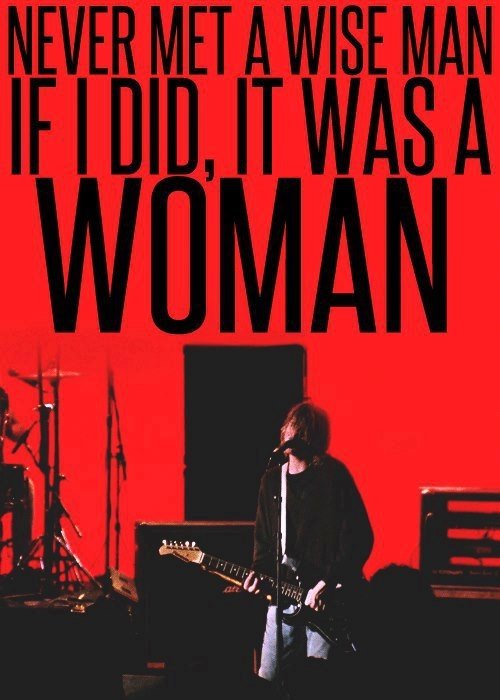 """Never met a wise a man if I did, it was a woman."" Kurt Y R sooo Coooll!!"