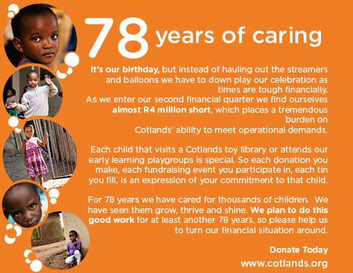 It's our 78th birthday today, 1 August 2014.   Each child that visits a Cotlands toy library or attends our early learning playgroups is special. So each donation you make, each fundraising event you participate in, each tin you fill, is an expression of your commitment to that child.  For 78 years we have cared for thousands of children. We have seen them grow, thrive and shine. Help us continue our good work and donate today.