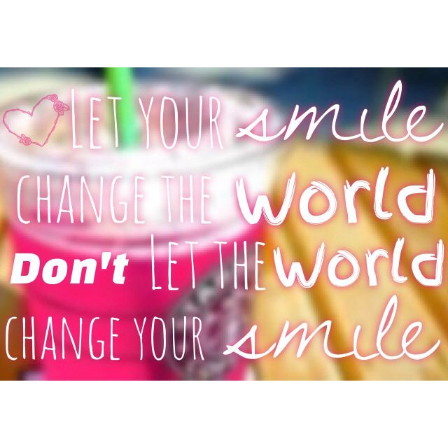 Don't let the world change your smile...