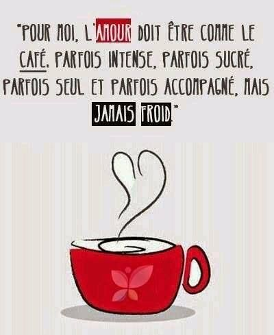 For me, love has to be like coffee. Sometimes intense, sometimes sweet, sometimes alone and sometimes accompanied, but never cold.