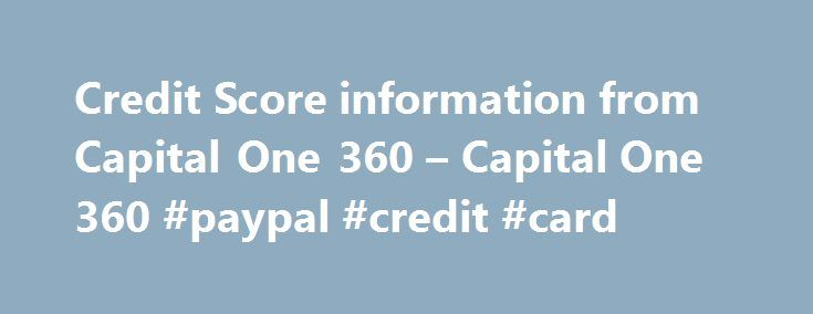 Credit Score information from Capital One 360 – Capital One 360 #paypal #credit #card http://credit-loan.nef2.com/credit-score-information-from-capital-one-360-capital-one-360-paypal-credit-card/  #free credit score check # Know Your Credit Each of the three major credit reporting agencies (CRAs) – Experian, Equifax and TransUnion — collect information about you and your financial history and summarizes it in your credit report, – including: Personal information: Your name (and any names…