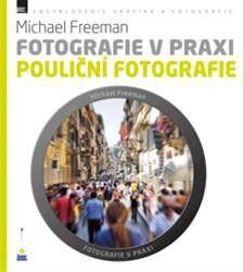 Freeman Michael: Fotografie v praxi: Pouliční fotografie