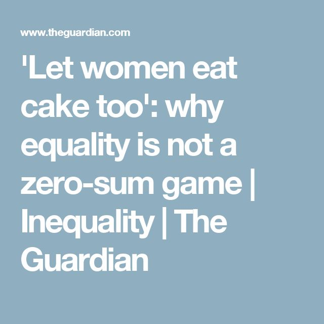 'Let women eat cake too': why equality is not a zero-sum game | Inequality | The Guardian
