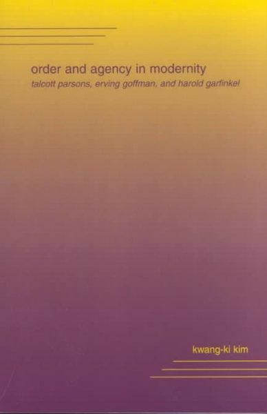 Order and Agency in Modernity: Talcott Parsons, Erving Goffman, and Harold Garfinkel