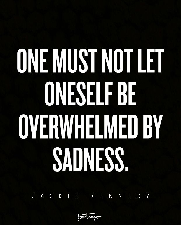 """One must not let oneself be overwhelmed by sadness."" —Jackie Kennedy"