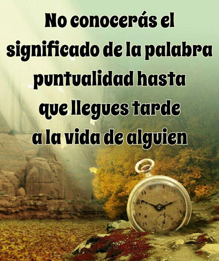 No conocerás el significado de la palabra puntualidad hasta que llegues tarde a la vida de alguien.