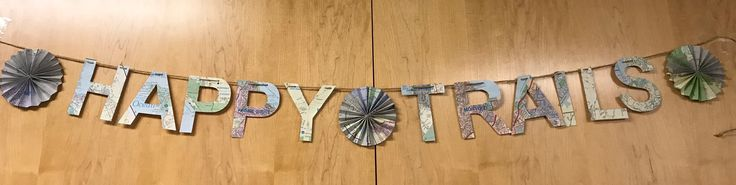 Happy Trails banner made from old maps for a farewell party 11/27/17.