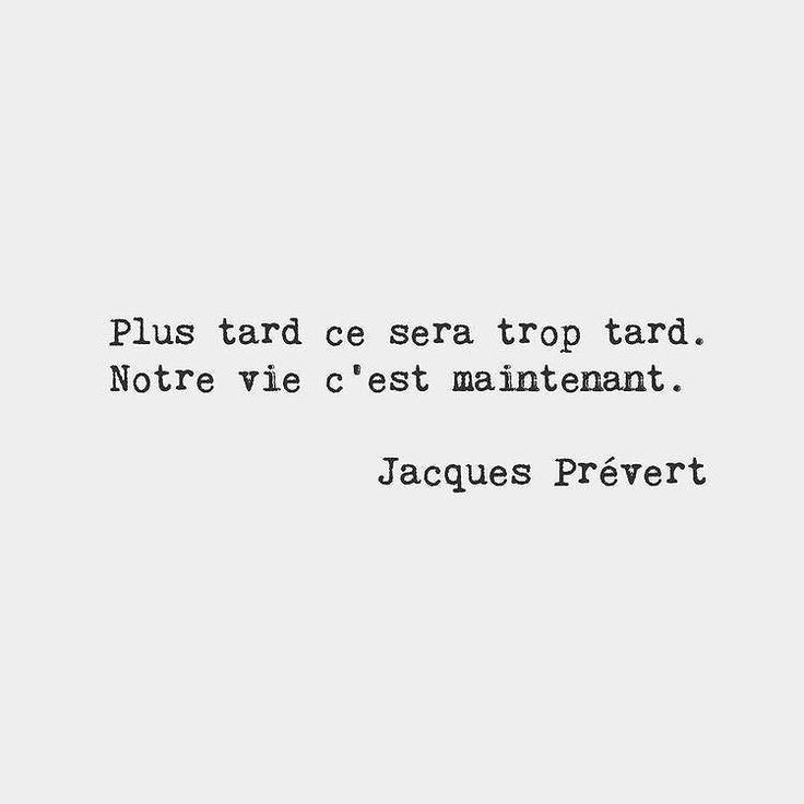 "Wise words from French poet Jacques Prévert. ""Later will be too late. Our life is now."" #dontdelay #liveyourlife #french #everythingsoundsbetterinfrench #français #wisewords #quotes #quotestoliveby #advice #startnow #liveinthemoment #onelife"