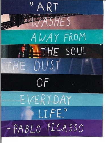 Art washes away from the soul the dust of everyday life. ~