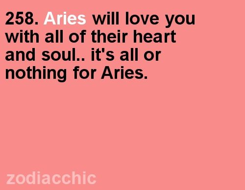 Aries will love you with all of their heart and soul...it's all or nothing for Aries.