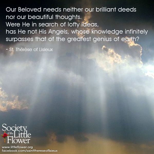 """Our beloved needs neither our brilliant deeds nor our beautiful thoughts...."" - St. Therese of Lisieux"