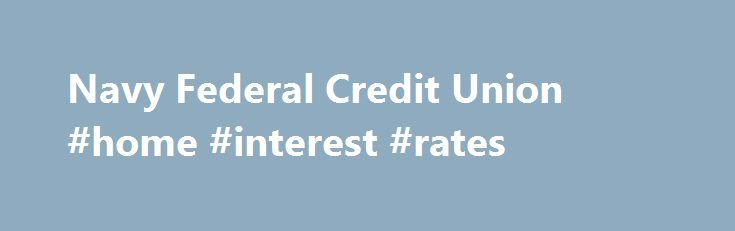Navy Federal Credit Union #home #interest #rates http://money.remmont.com/navy-federal-credit-union-home-interest-rates/  #nfcu mortgage rates # Investments Insurance Membership Benefits Join Now Become a member now and experience the benefits and security of Navy Federal. Am I Eligible? Serving Army, Marine Corps, Navy, Air Force, Coast Guard, DoD and their families. About Us Our story, mission statement and how we have been serving our members since 1933. Welcome to Navy Federal Get up to…