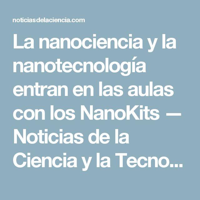 La nanociencia y la nanotecnología entran en las aulas con los NanoKits —  Noticias de la Ciencia y la Tecnología (Amazings®  / NCYT®)
