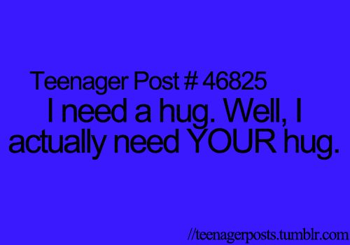 Idk how many times I have said this to someone because they were the only one I wanted a hug from