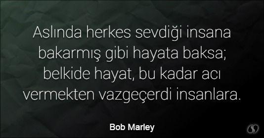 Özlü Sözler | Bob Marley Sözleri | Aslında herkes sevdiği insana bakarmış gibi hayata baksa; belkide hayat, bu kadar acı vermekten vazgeçerdi insanlara.