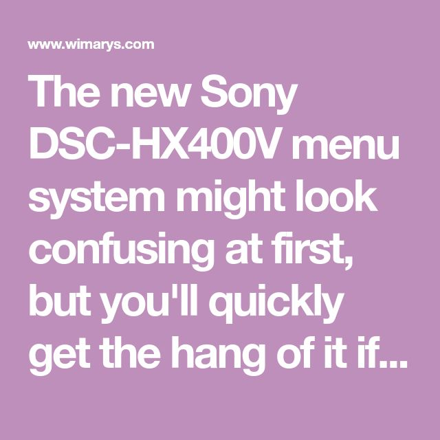 The new Sony DSC-HX400V menu system might look confusing at first, but you'll quickly get the hang of it if you spend some time reading this guide.