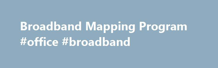 Broadband Mapping Program #office #broadband http://nevada.remmont.com/broadband-mapping-program-office-broadband/  # CSBO filed a Petition requesting that PURA develop rules to remove barriers limiting municipalities� use of the Municipal Gain to promote access to broadband services for their residents, businesses, and municipal facilities in accordance with the universal broadband access policies of the State of Connecticut. 1/25/16 � Consumer Counsel Elin Swanson Katz today released a…