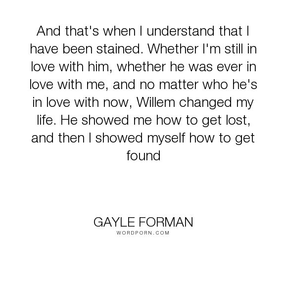 "Gayle Forman - ""And that's when I understand that I have been stained. Whether I'm still in love..."". inspirational, just-one-day"