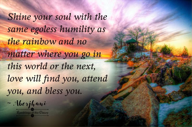 """""""Shine your soul with the same egoless humility as the rainbow and no matter where you go in this world or the next, love will find you, attend you, and bless you."""" Aberjhani (from the book Journey through the Power of the Rainbow)  Wisdom quotes. Soulful Affirmations. Art graphic by Ramblings of Claury.  Suicide Prevention Day. Rainbows. Grace."""