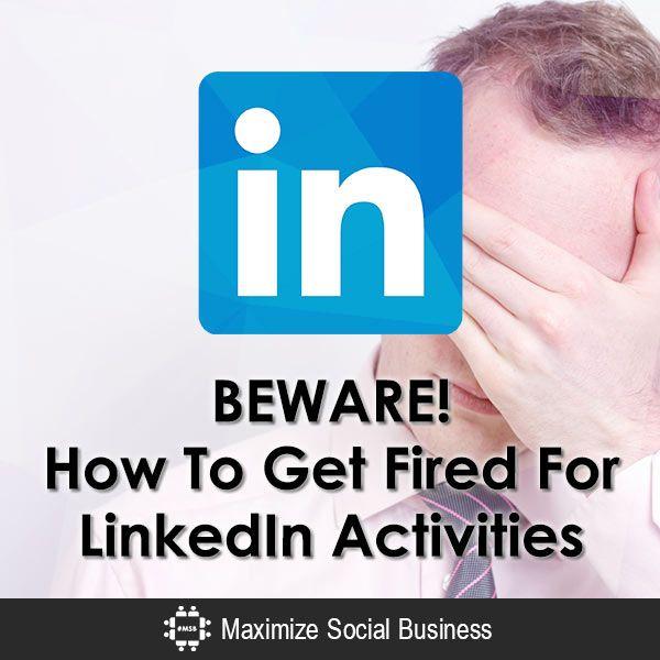 BEWARE! How To Get Fired For LinkedIn Activities - @nealschaffer