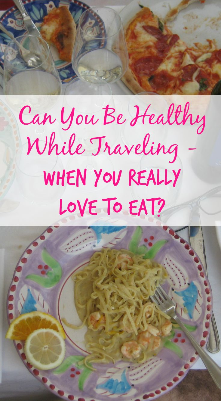 Is It Possible To Be Healthy While Traveling When You Really Love To Eat? I