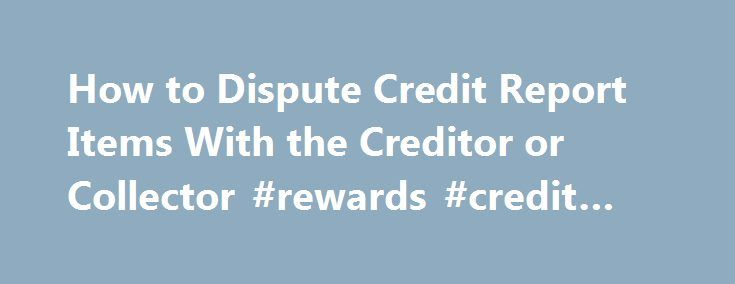 How to Dispute Credit Report Items With the Creditor or Collector #rewards #credit #card http://credit.remmont.com/how-to-dispute-credit-report-items-with-the-creditor-or-collector-rewards-credit-card/  #dispute credit report # How to Dispute Credit Report Items With the Creditor or Collector Sometimes it makes sense to Read More...The post How to Dispute Credit Report Items With the Creditor or Collector #rewards #credit #card appeared first on Credit.