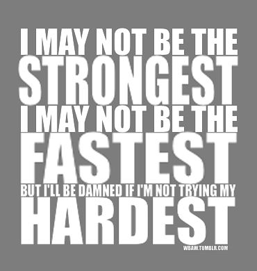 I may not be the strongest  I may not be the fastest   but I'll be damned if I'm not trying my hardest
