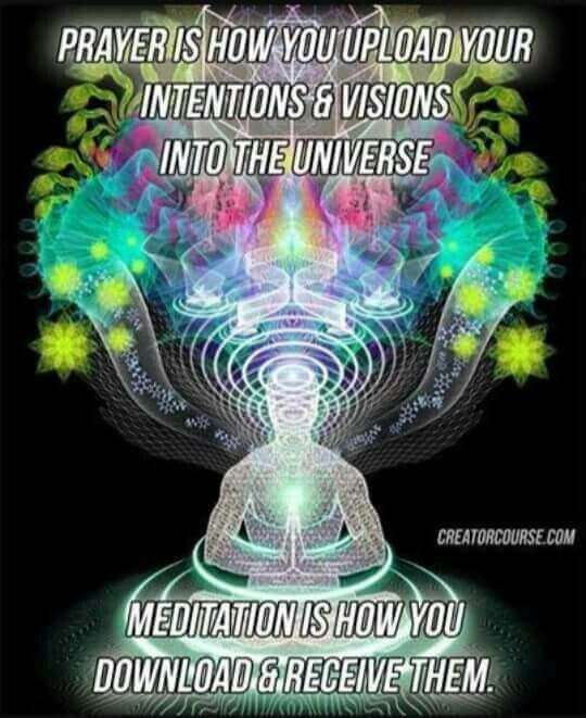 Prayer is how you upload your intentions and visions into the UniVerse (One Song). Meditation is how you download and receive them.