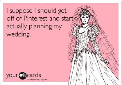 I suppose I should get off of Pinterest and start actually planning my wedding.