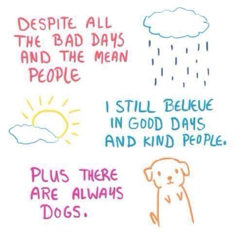 despite all the bad days and the mean people, i still believe in good days and kind people. plus there are always dogs.