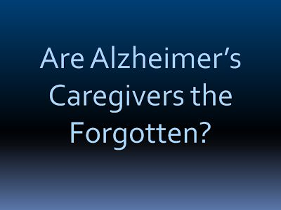 Are Alzheimer's Caregivers the Forgotten?        I meet and talk to Alzheimer's caregivers all the time. It is not unusual for them to tell me that as time goes on, and as Alzheimer's worsens, one by one their family and friends fade away.  By Bob DeMarco +Alzheimer's Reading Room