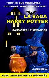 Tout ce que vous avez toujours voulu savoir sur la saga Harry Potter sans oser le demander: avec anecdotes et résumés
