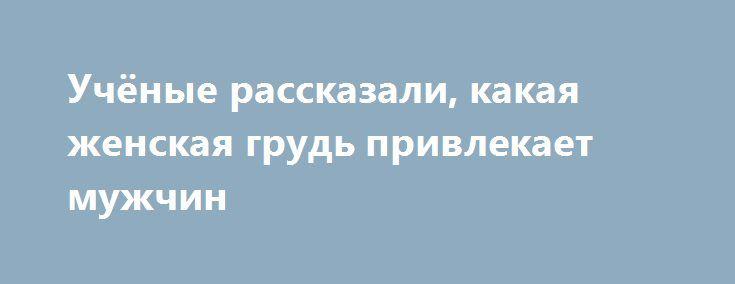 Учёные рассказали, какая женская грудь привлекает мужчин http://oane.ws/2017/05/23/uchenye-rasskazali-kakaya-zhenskaya-grud-privlekaet-muzhchin.html  Учёные рассказали, какая женская грудь привлекает мужчин больше всего. Оказалось, что самой привлекательной представители сильной половины человечества сочли именно грудь средних размеров.