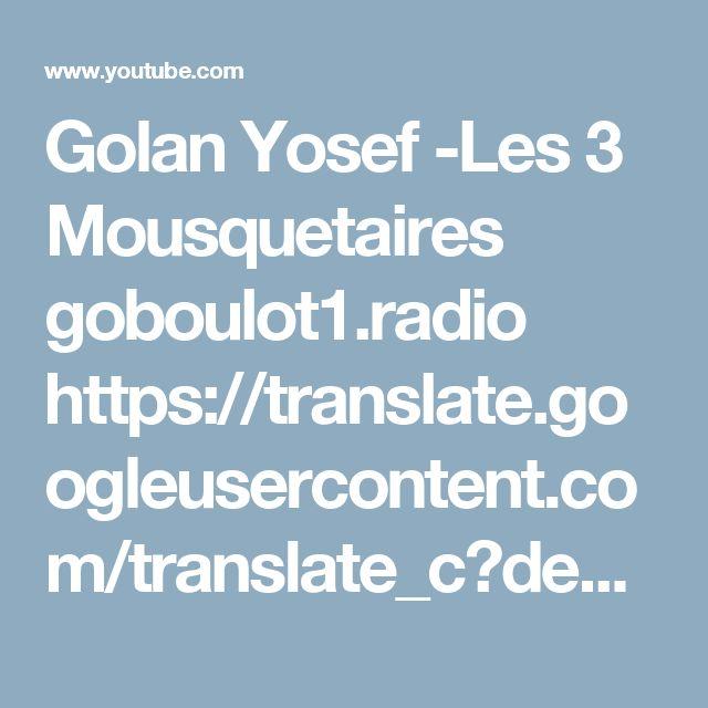 Golan Yosef -Les 3 Mousquetaires       goboulot1.radio     https://translate.googleusercontent.com/translate_c?depth=1&hl=en&prev=search&rurl=translate.google.com&sl=fr&sp=nmt4&u=http://goboulot1.radio-site.com/&usg=ALkJrhg-8gPL2u9-VlRxTAFdAmRc0Q2w_g