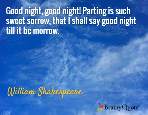 Good night, good night! Parting is such sweet sorrow, that I shall say good night till it be morrow. / William Shakespeare
