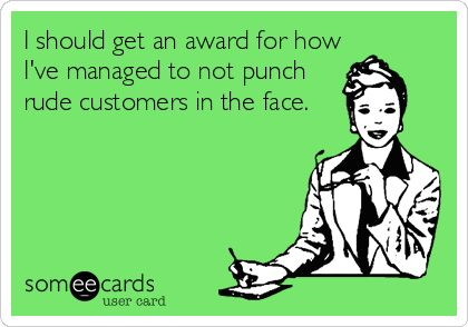 I should get an award for how I've managed to not punch rude customers in the face.